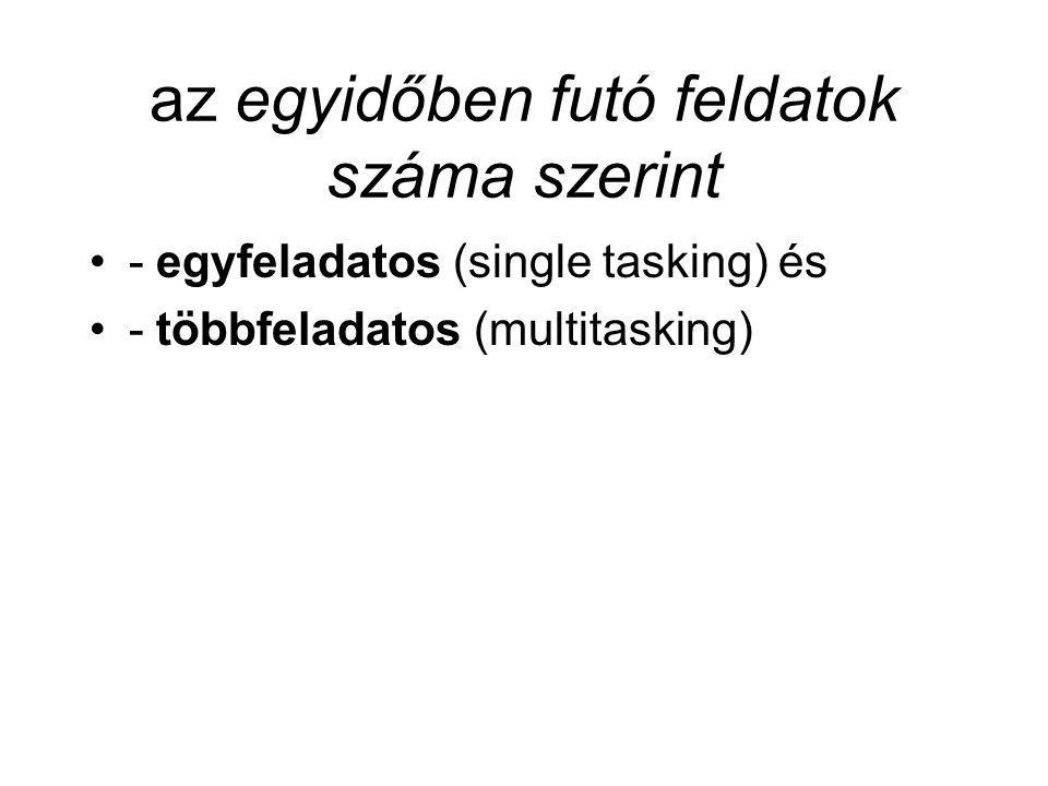 az egyidőben futó feldatok száma szerint - egyfeladatos (single tasking) és - többfeladatos (multitasking)