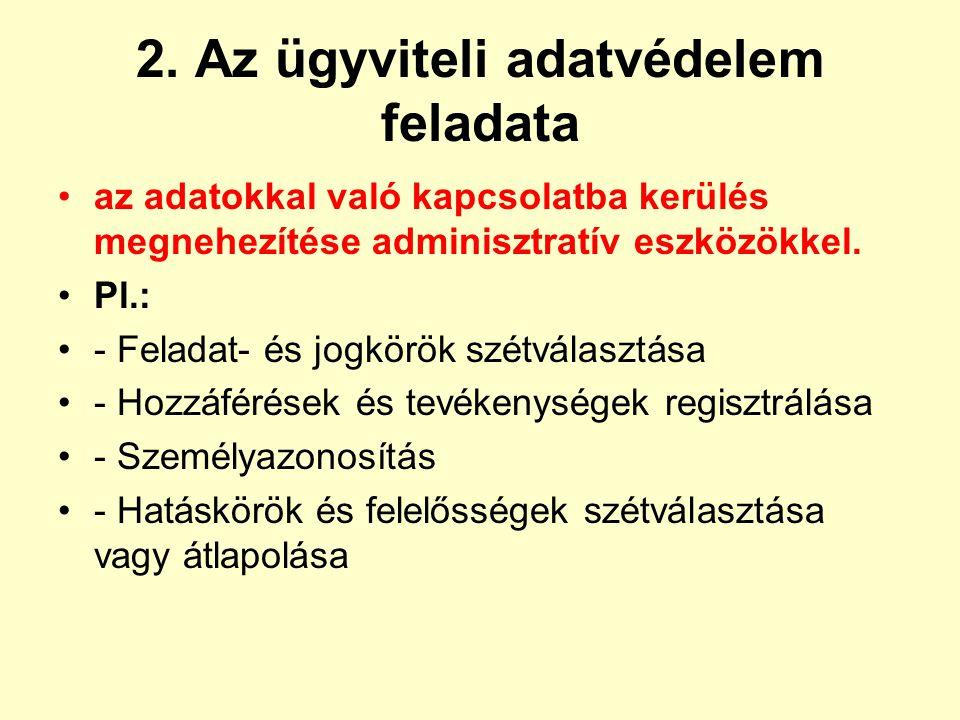 2. Az ügyviteli adatvédelem feladata az adatokkal való kapcsolatba kerülés megnehezítése adminisztratív eszközökkel. Pl.: - Feladat- és jogkörök szétv