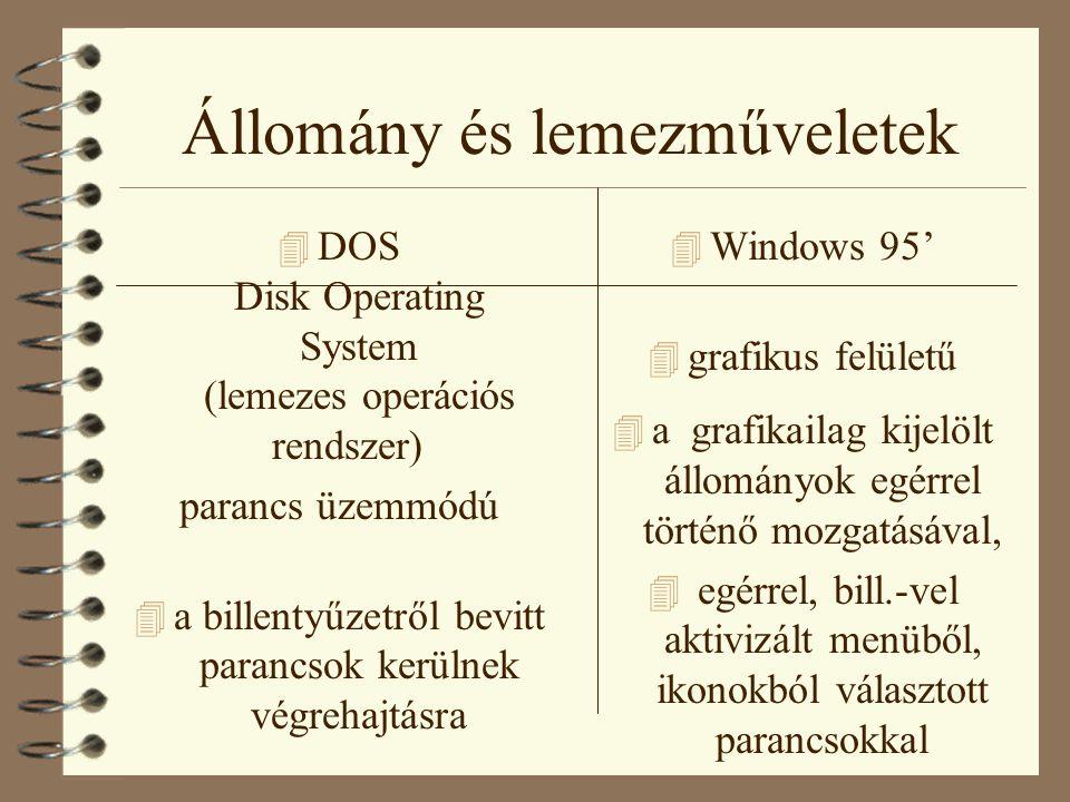 Állomány és lemezműveletek 4 DOS Disk Operating System (lemezes operációs rendszer) parancs üzemmódú 4 a billentyűzetről bevitt parancsok kerülnek végrehajtásra 4 Windows 95' 4 grafikus felületű 4 a grafikailag kijelölt állományok egérrel történő mozgatásával, 4 egérrel, bill.-vel aktivizált menüből, ikonokból választott parancsokkal