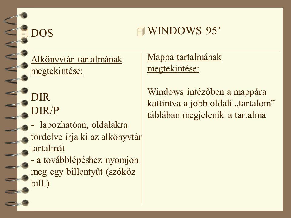 """4 DOS Alkönyvtár tartalmának megtekintése: DIR DIR/P - lapozhatóan, oldalakra tördelve írja ki az alkönyvtár tartalmát - a továbblépéshez nyomjon meg egy billentyűt (szóköz bill.) 4 WINDOWS 95' Mappa tartalmának megtekintése: Windows intézőben a mappára kattintva a jobb oldali """"tartalom táblában megjelenik a tartalma"""