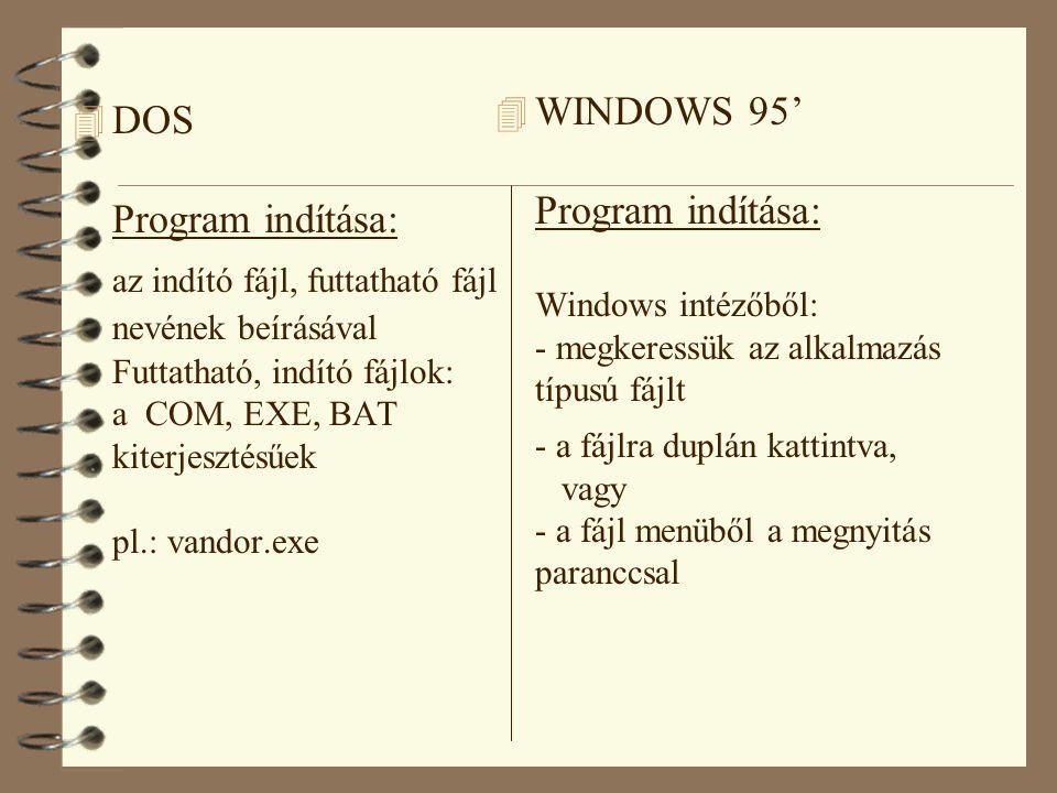 4 DOS Program indítása: az indító fájl, futtatható fájl nevének beírásával Futtatható, indító fájlok: a COM, EXE, BAT kiterjesztésűek pl.: vandor.exe 4 WINDOWS 95' Program indítása: Windows intézőből: - megkeressük az alkalmazás típusú fájlt - a fájlra duplán kattintva, vagy - a fájl menüből a megnyitás paranccsal