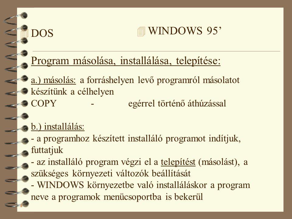 4 DOS Program másolása, installálása, telepítése: a.) másolás: a forráshelyen levő programról másolatot készítünk a célhelyen COPY - egérrel történő áthúzással b.) installálás: - a programhoz készített installáló programot indítjuk, futtatjuk - az installáló program végzi el a telepítést (másolást), a szükséges környezeti változók beállítását - WINDOWS környezetbe való installáláskor a program neve a programok menücsoportba is bekerül 4 WINDOWS 95'