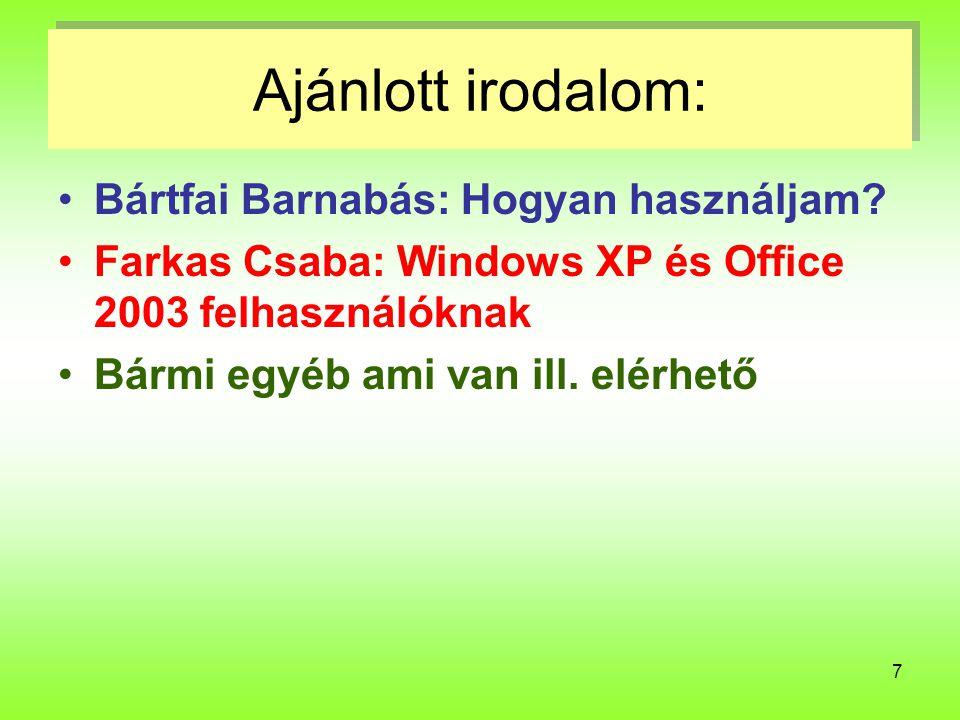 7 Ajánlott irodalom: Bártfai Barnabás: Hogyan használjam? Farkas Csaba: Windows XP és Office 2003 felhasználóknak Bármi egyéb ami van ill. elérhető