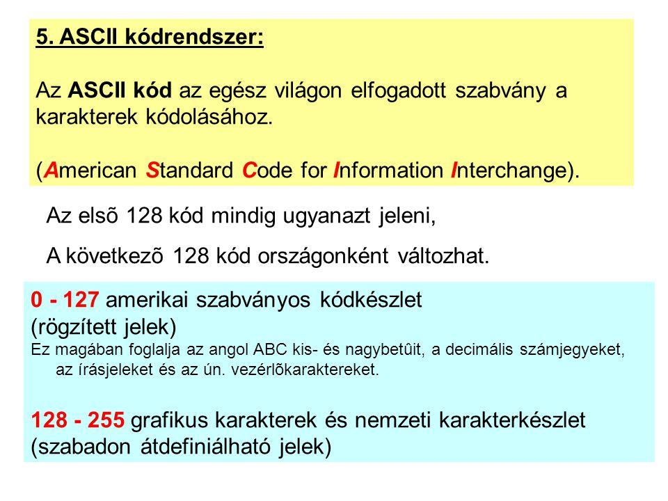 5. ASCII kódrendszer: Az ASCII kód az egész világon elfogadott szabvány a karakterek kódolásához. (American Standard Code for Information Interchange)