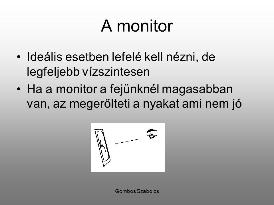 Gombos Szabolcs A monitor Ideális esetben lefelé kell nézni, de legfeljebb vízszintesen Ha a monitor a fejünknél magasabban van, az megerőlteti a nyak