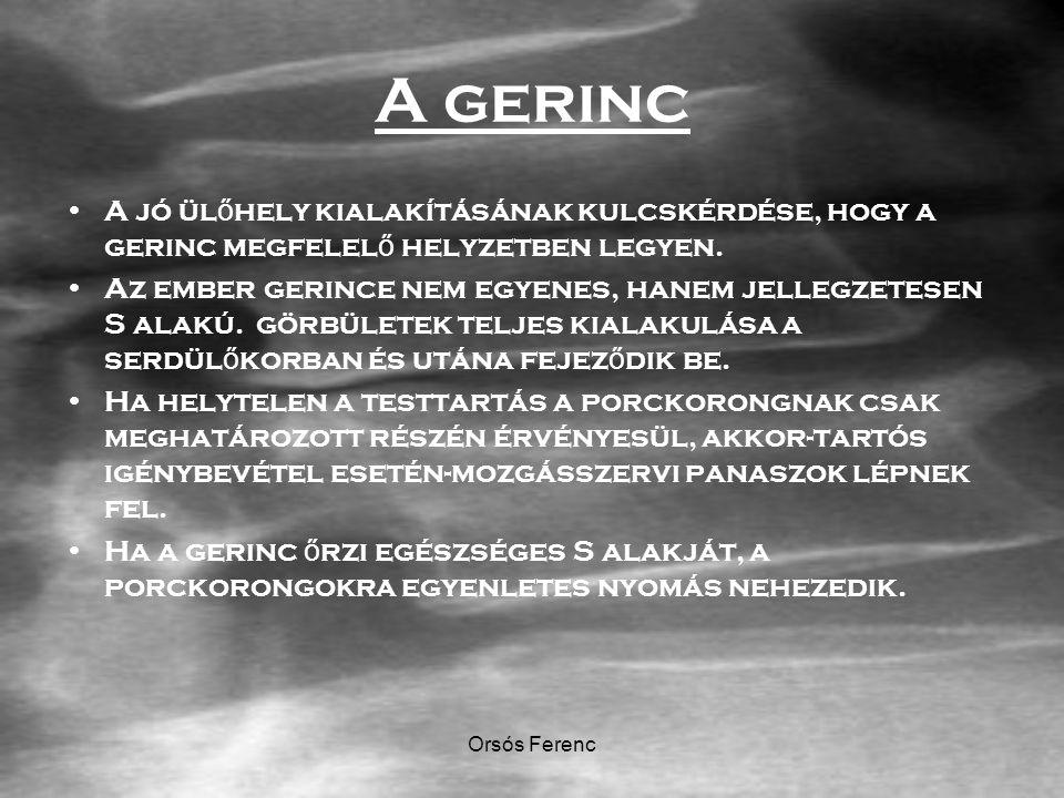 Orsós Ferenc A gerinc A jó ül ő hely kialakításának kulcskérdése, hogy a gerinc megfelel ő helyzetben legyen. Az ember gerince nem egyenes, hanem jell