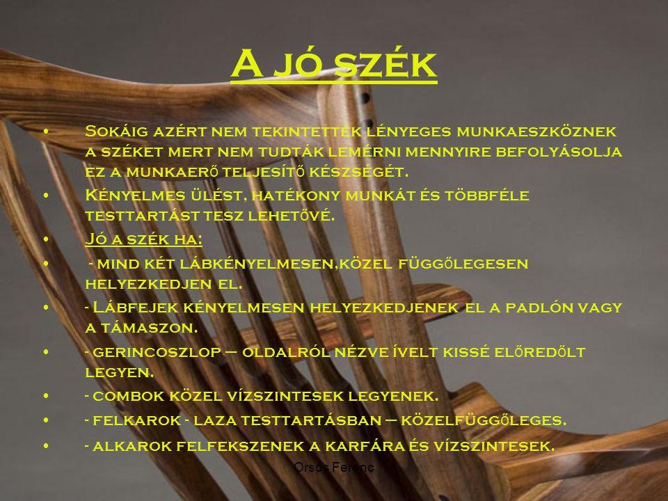 Orsós Ferenc A jó szék Sokáig azért nem tekintették lényeges munkaeszköznek a széket mert nem tudták lemérni mennyire befolyásolja ez a munkaer ő telj