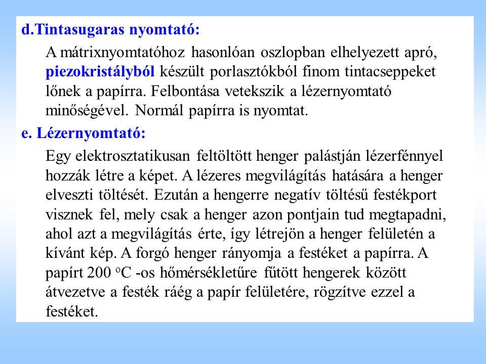 d.Tintasugaras nyomtató: A mátrixnyomtatóhoz hasonlóan oszlopban elhelyezett apró, piezokristályból készült porlasztókból finom tintacseppeket lőnek a papírra.