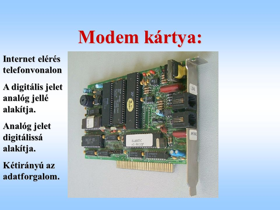 Modem kártya: Internet elérés telefonvonalon A digitális jelet analóg jellé alakítja. Analóg jelet digitálissá alakítja. Kétirányú az adatforgalom.