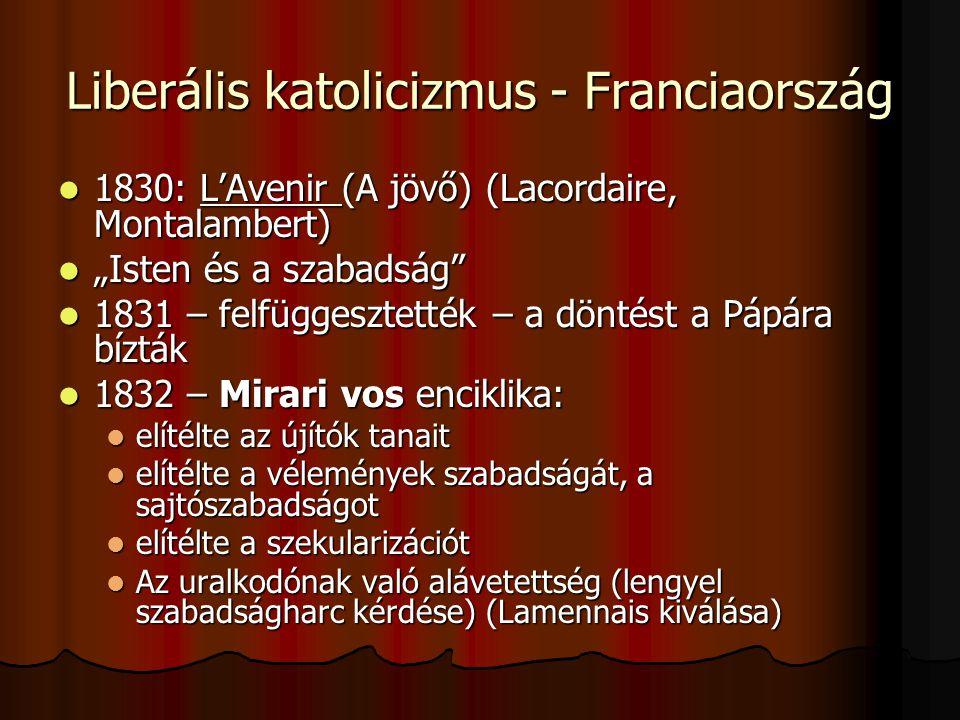 """Liberális katolicizmus - Franciaország 1830: L'Avenir (A jövő) (Lacordaire, Montalambert) 1830: L'Avenir (A jövő) (Lacordaire, Montalambert) """"Isten és a szabadság """"Isten és a szabadság 1831 – felfüggesztették – a döntést a Pápára bízták 1831 – felfüggesztették – a döntést a Pápára bízták 1832 – Mirari vos enciklika: 1832 – Mirari vos enciklika: elítélte az újítók tanait elítélte az újítók tanait elítélte a vélemények szabadságát, a sajtószabadságot elítélte a vélemények szabadságát, a sajtószabadságot elítélte a szekularizációt elítélte a szekularizációt Az uralkodónak való alávetettség (lengyel szabadságharc kérdése) (Lamennais kiválása) Az uralkodónak való alávetettség (lengyel szabadságharc kérdése) (Lamennais kiválása)"""