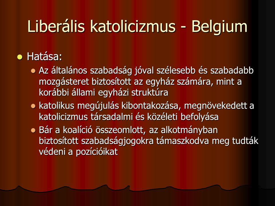 Liberális katolicizmus - Belgium Hatása: Hatása: Az általános szabadság jóval szélesebb és szabadabb mozgásteret biztosított az egyház számára, mint a korábbi állami egyházi struktúra Az általános szabadság jóval szélesebb és szabadabb mozgásteret biztosított az egyház számára, mint a korábbi állami egyházi struktúra katolikus megújulás kibontakozása, megnövekedett a katolicizmus társadalmi és közéleti befolyása katolikus megújulás kibontakozása, megnövekedett a katolicizmus társadalmi és közéleti befolyása Bár a koalíció összeomlott, az alkotmányban biztosított szabadságjogokra támaszkodva meg tudták védeni a pozícióikat Bár a koalíció összeomlott, az alkotmányban biztosított szabadságjogokra támaszkodva meg tudták védeni a pozícióikat
