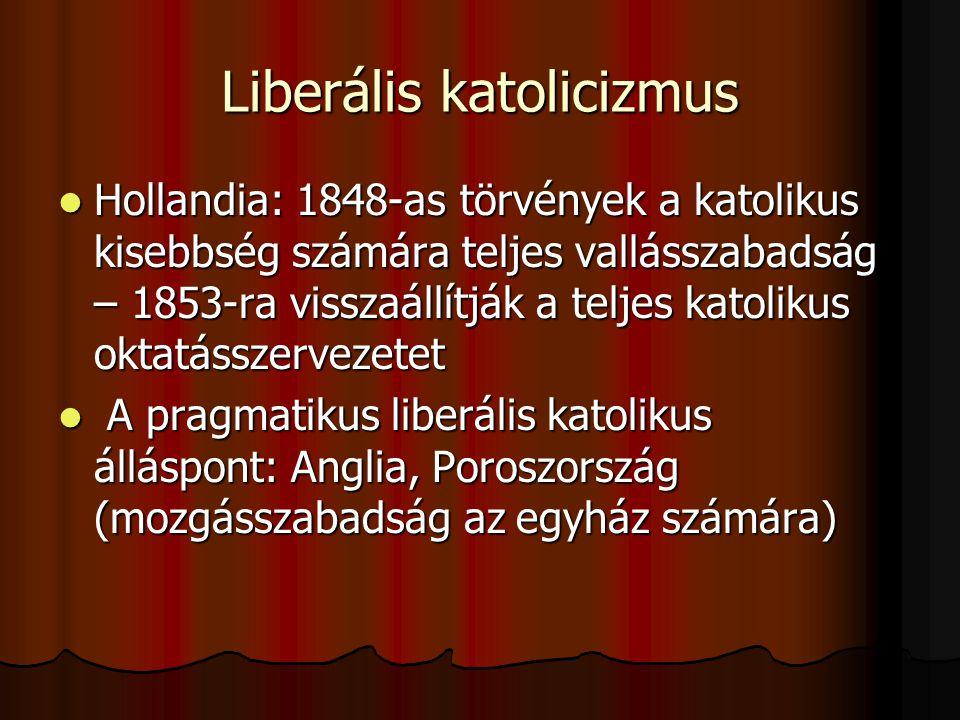 Liberális katolicizmus Hollandia: 1848-as törvények a katolikus kisebbség számára teljes vallásszabadság – 1853-ra visszaállítják a teljes katolikus oktatásszervezetet Hollandia: 1848-as törvények a katolikus kisebbség számára teljes vallásszabadság – 1853-ra visszaállítják a teljes katolikus oktatásszervezetet A pragmatikus liberális katolikus álláspont: Anglia, Poroszország (mozgásszabadság az egyház számára) A pragmatikus liberális katolikus álláspont: Anglia, Poroszország (mozgásszabadság az egyház számára)