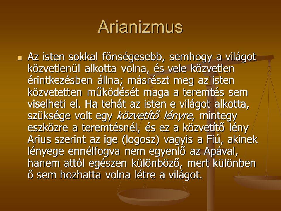 Arianizmus Az isten sokkal fönségesebb, semhogy a világot közvetlenül alkotta volna, és vele közvetlen érintkezésben állna; másrészt meg az isten közv