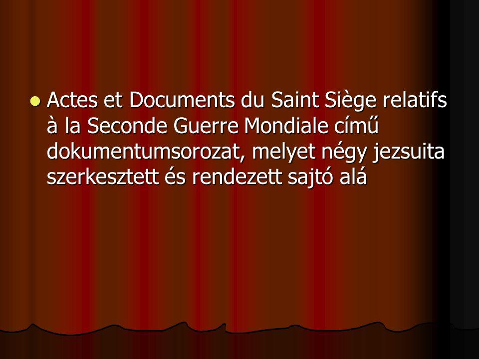 Actes et Documents du Saint Siège relatifs à la Seconde Guerre Mondiale című dokumentumsorozat, melyet négy jezsuita szerkesztett és rendezett sajtó alá Actes et Documents du Saint Siège relatifs à la Seconde Guerre Mondiale című dokumentumsorozat, melyet négy jezsuita szerkesztett és rendezett sajtó alá