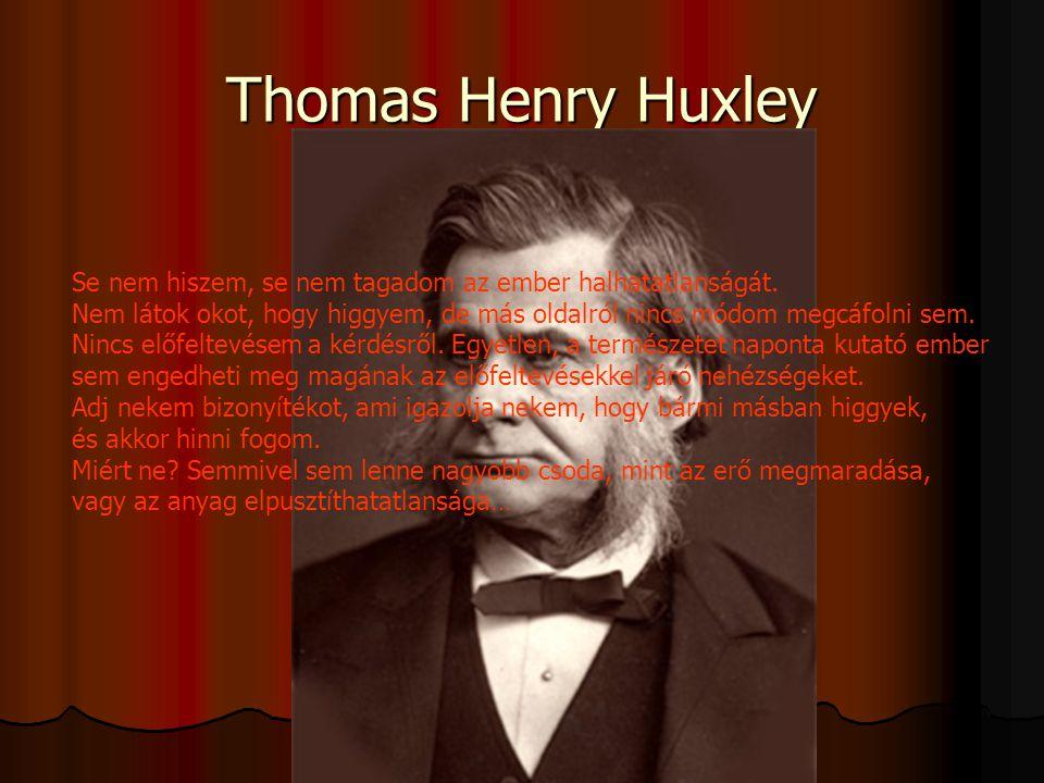 Thomas Henry Huxley Se nem hiszem, se nem tagadom az ember halhatatlanságát.