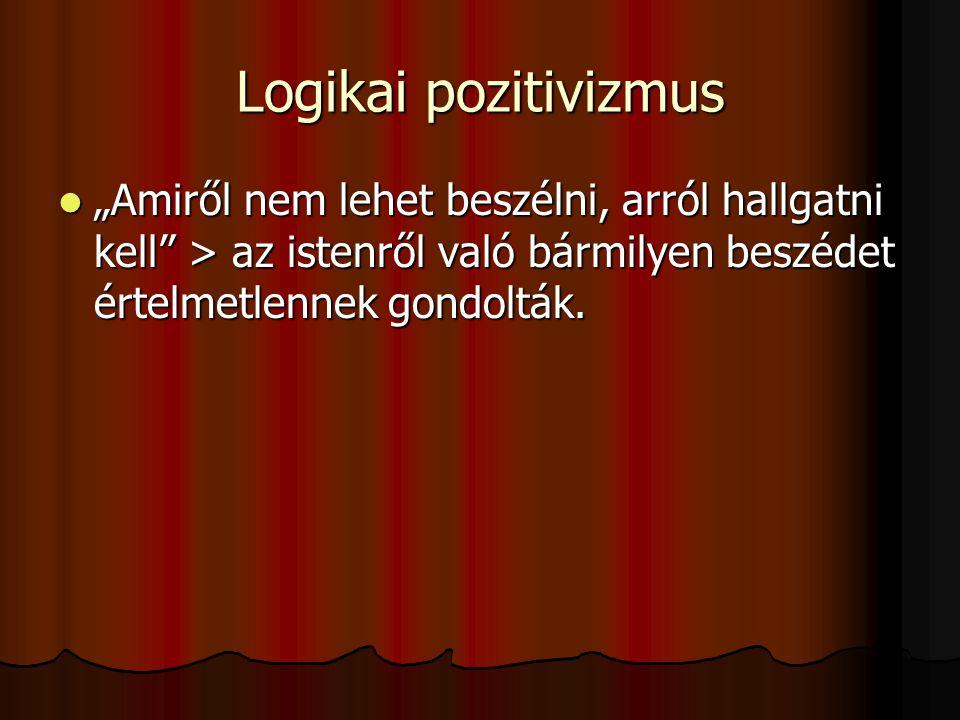 """Logikai pozitivizmus """"Amiről nem lehet beszélni, arról hallgatni kell > az istenről való bármilyen beszédet értelmetlennek gondolták."""