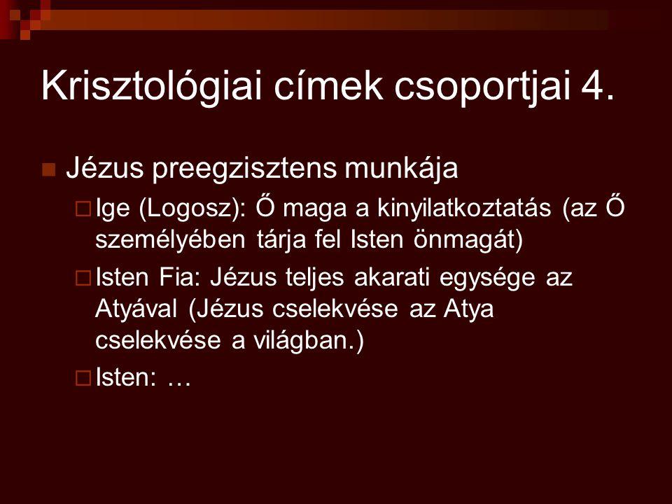 Krisztológiai címek csoportjai 4. Jézus preegzisztens munkája  Ige (Logosz): Ő maga a kinyilatkoztatás (az Ő személyében tárja fel Isten önmagát)  I