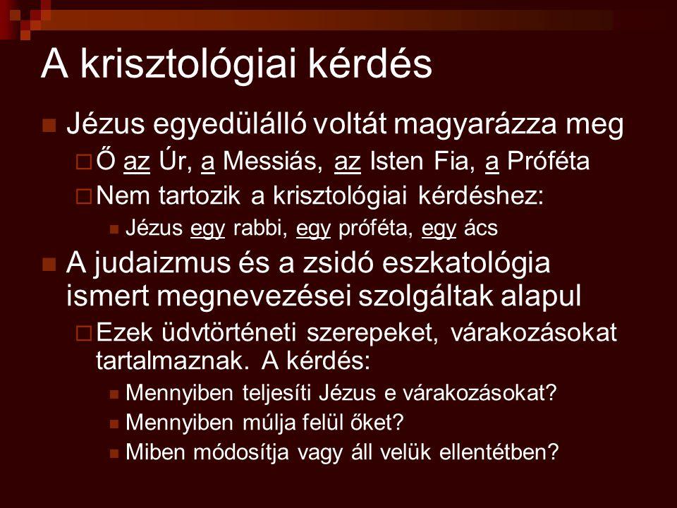 A krisztológiai kérdés Jézus egyedülálló voltát magyarázza meg  Ő az Úr, a Messiás, az Isten Fia, a Próféta  Nem tartozik a krisztológiai kérdéshez: