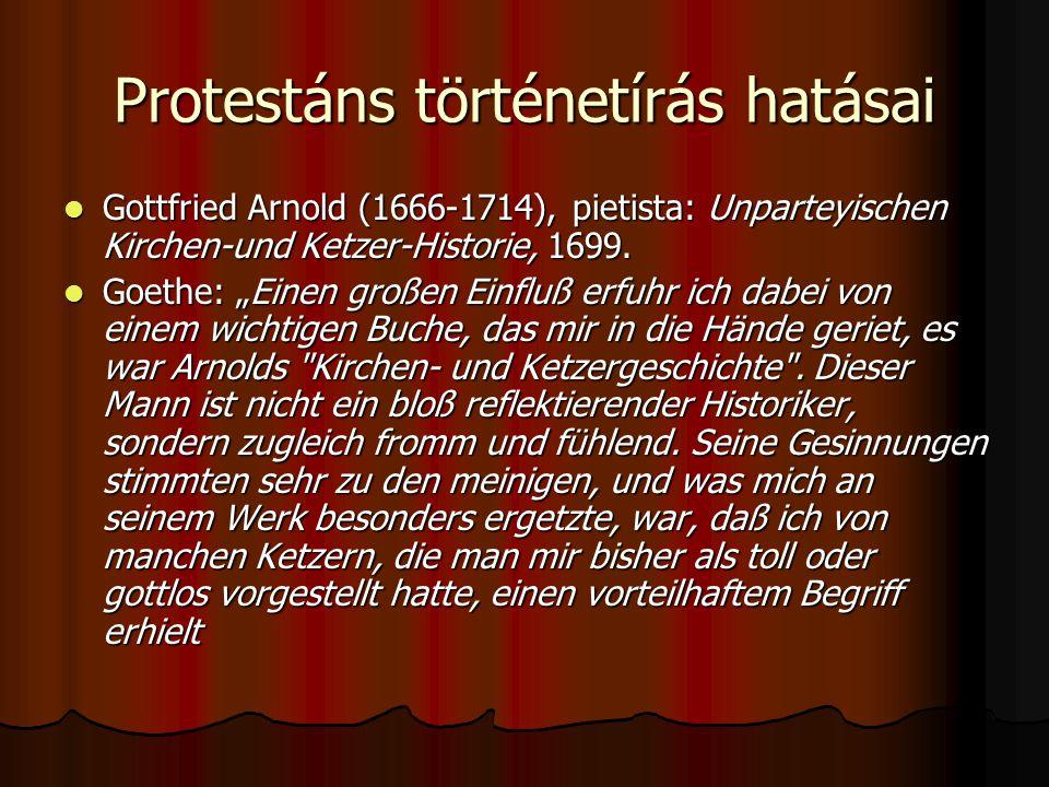Protestáns történetírás hatásai Gottfried Arnold (1666-1714), pietista: Unparteyischen Kirchen-und Ketzer-Historie, 1699. Gottfried Arnold (1666-1714)