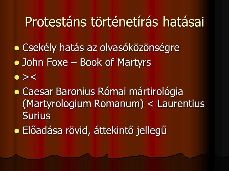 Protestáns történetírás hatásai Csekély hatás az olvasóközönségre Csekély hatás az olvasóközönségre John Foxe – Book of Martyrs John Foxe – Book of Martyrs > < Caesar Baronius Római mártirológia (Martyrologium Romanum) < Laurentius Surius Caesar Baronius Római mártirológia (Martyrologium Romanum) < Laurentius Surius Előadása rövid, áttekintő jellegű Előadása rövid, áttekintő jellegű