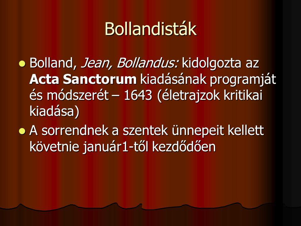 Bollandisták Bolland, Jean, Bollandus: kidolgozta az Acta Sanctorum kiadásának programját és módszerét – 1643 (életrajzok kritikai kiadása) Bolland, Jean, Bollandus: kidolgozta az Acta Sanctorum kiadásának programját és módszerét – 1643 (életrajzok kritikai kiadása) A sorrendnek a szentek ünnepeit kellett követnie január1-től kezdődően A sorrendnek a szentek ünnepeit kellett követnie január1-től kezdődően