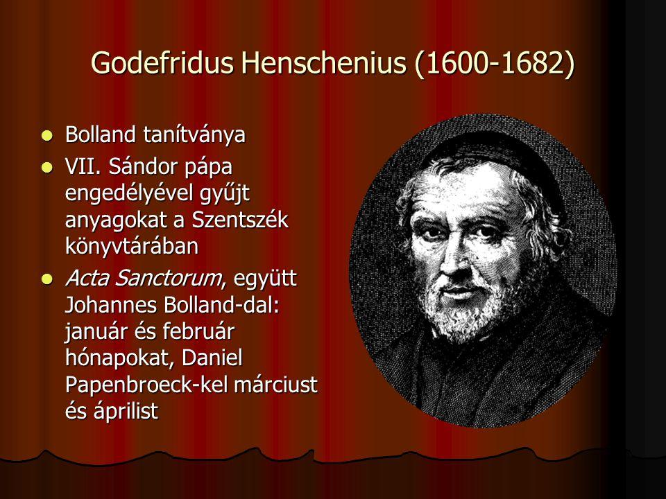 Godefridus Henschenius (1600-1682) Bolland tanítványa Bolland tanítványa VII. Sándor pápa engedélyével gyűjt anyagokat a Szentszék könyvtárában VII. S