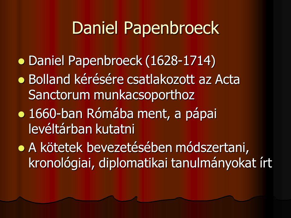 Daniel Papenbroeck Daniel Papenbroeck (1628-1714) Daniel Papenbroeck (1628-1714) Bolland kérésére csatlakozott az Acta Sanctorum munkacsoporthoz Bolla
