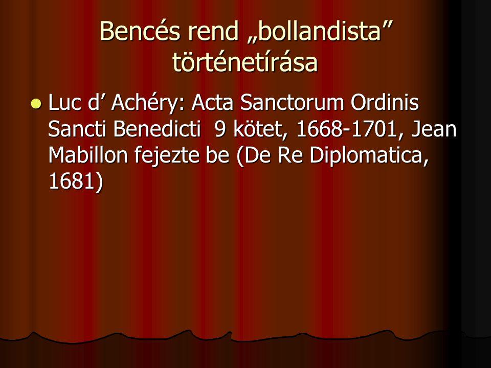 """Bencés rend """"bollandista történetírása Luc d' Achéry: Acta Sanctorum Ordinis Sancti Benedicti 9 kötet, 1668-1701, Jean Mabillon fejezte be (De Re Diplomatica, 1681) Luc d' Achéry: Acta Sanctorum Ordinis Sancti Benedicti 9 kötet, 1668-1701, Jean Mabillon fejezte be (De Re Diplomatica, 1681)"""