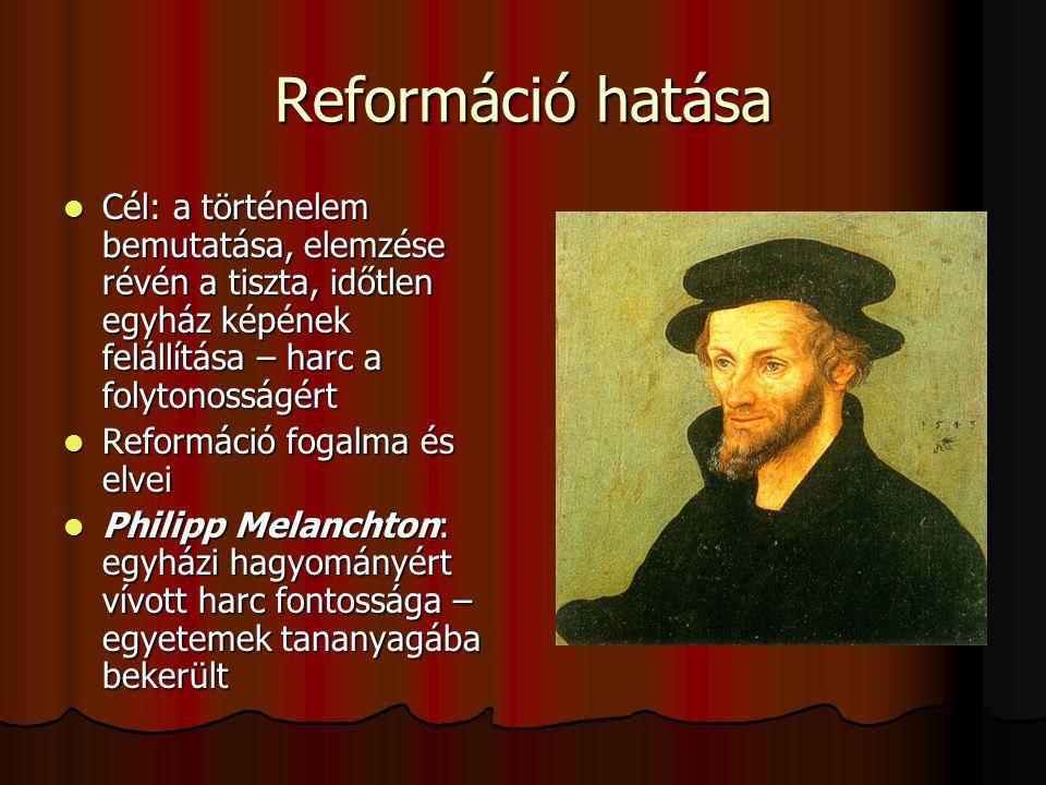 Reformáció hatása Cél: a történelem bemutatása, elemzése révén a tiszta, időtlen egyház képének felállítása – harc a folytonosságért Cél: a történelem