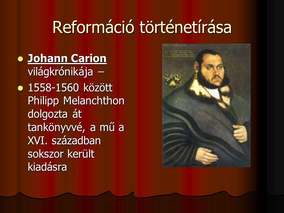 Reformáció történetírása Johann Carion világkrónikája – Johann Carion világkrónikája – 1558-1560 között Philipp Melanchthon dolgozta át tankönyvvé, a mű a XVI.