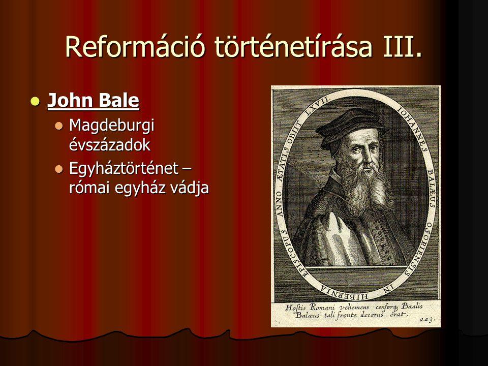 Reformáció történetírása III. John Bale John Bale Magdeburgi évszázadok Magdeburgi évszázadok Egyháztörténet – római egyház vádja Egyháztörténet – róm