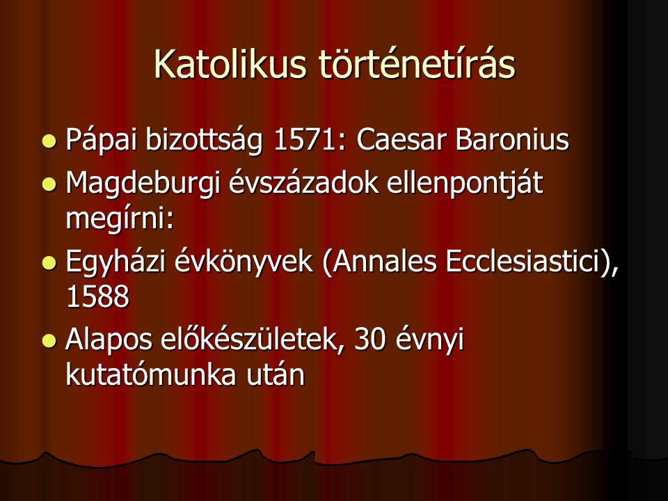 Katolikus történetírás Pápai bizottság 1571: Caesar Baronius Pápai bizottság 1571: Caesar Baronius Magdeburgi évszázadok ellenpontját megírni: Magdebu