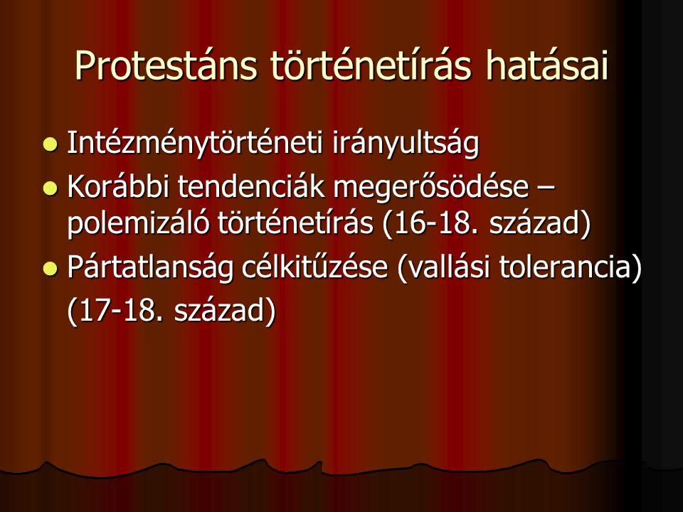 Protestáns történetírás hatásai Intézménytörténeti irányultság Intézménytörténeti irányultság Korábbi tendenciák megerősödése – polemizáló történetírá