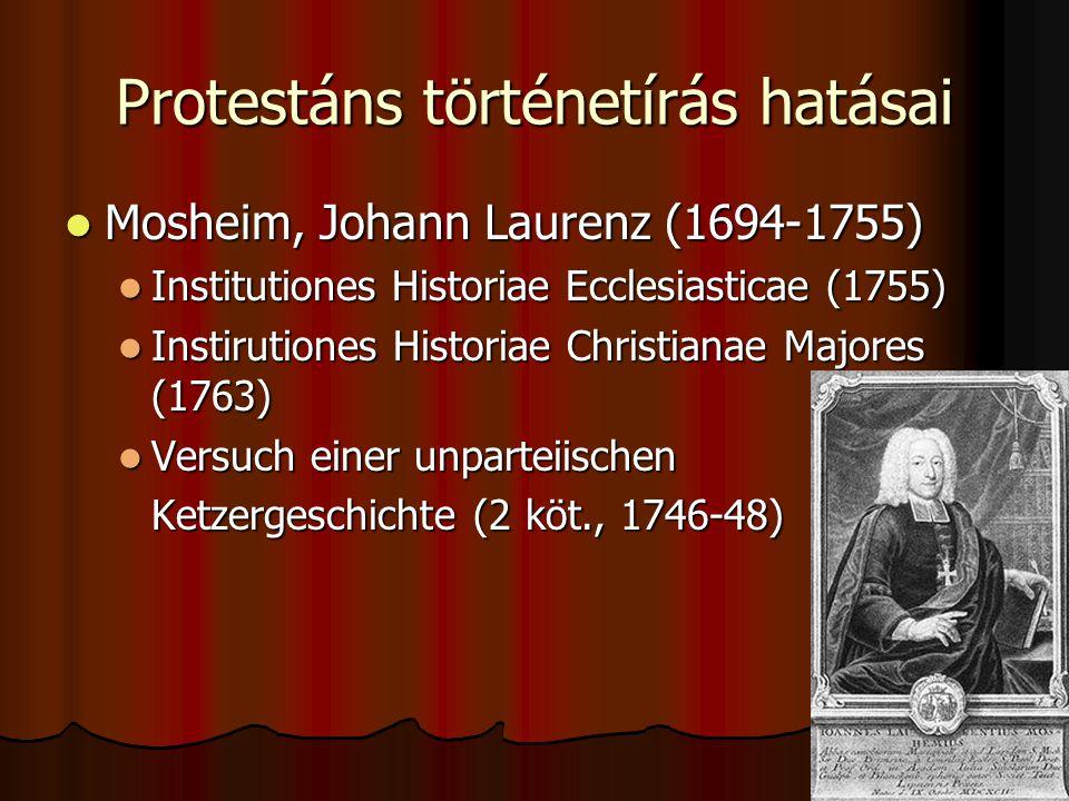 Protestáns történetírás hatásai Mosheim, Johann Laurenz (1694-1755) Mosheim, Johann Laurenz (1694-1755) Institutiones Historiae Ecclesiasticae (1755)