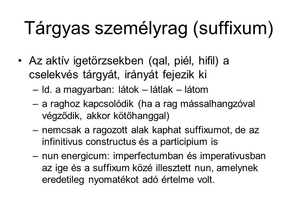 Tárgyas személyrag (suffixum) Az aktív igetörzsekben (qal, piél, hifil) a cselekvés tárgyát, irányát fejezik ki –ld. a magyarban: látok – látlak – lát