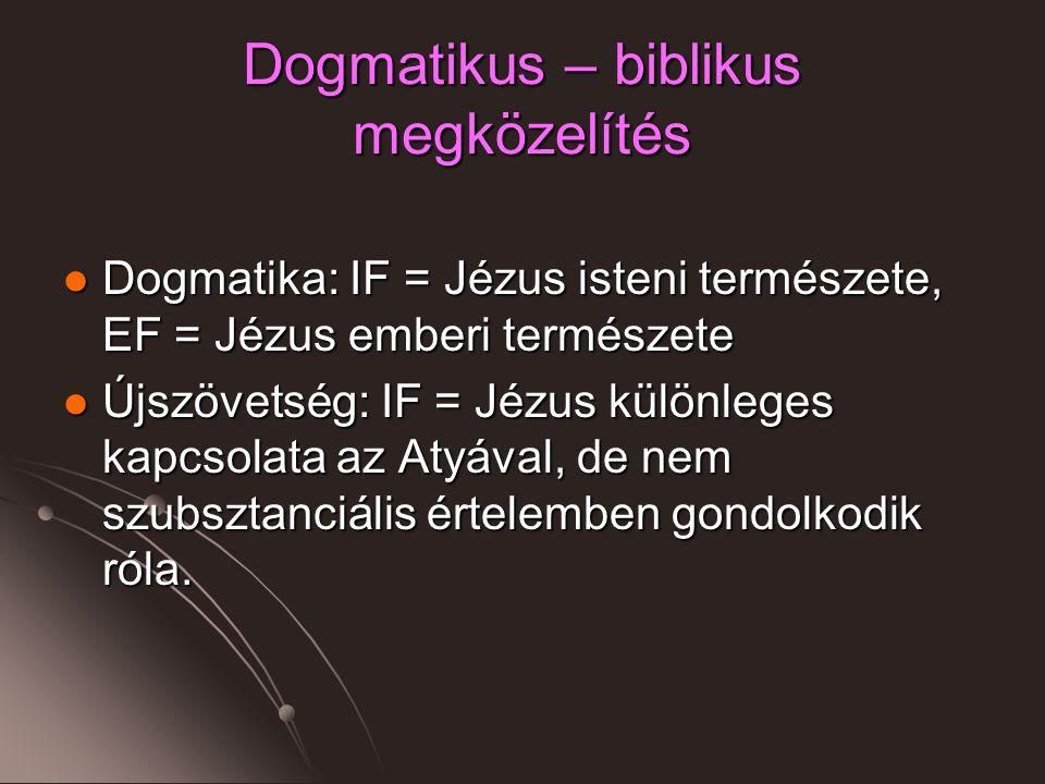 Dogmatikus – biblikus megközelítés Dogmatika: IF = Jézus isteni természete, EF = Jézus emberi természete Dogmatika: IF = Jézus isteni természete, EF = Jézus emberi természete Újszövetség: IF = Jézus különleges kapcsolata az Atyával, de nem szubsztanciális értelemben gondolkodik róla.