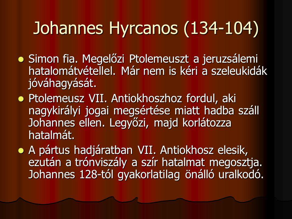 Johannes Hyrcanos (134-104) Simon fia. Megelőzi Ptolemeuszt a jeruzsálemi hatalomátvétellel. Már nem is kéri a szeleukidák jóváhagyását. Simon fia. Me