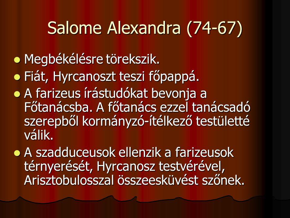 Salome Alexandra (74-67) Megbékélésre törekszik. Megbékélésre törekszik. Fiát, Hyrcanoszt teszi főpappá. Fiát, Hyrcanoszt teszi főpappá. A farizeus ír