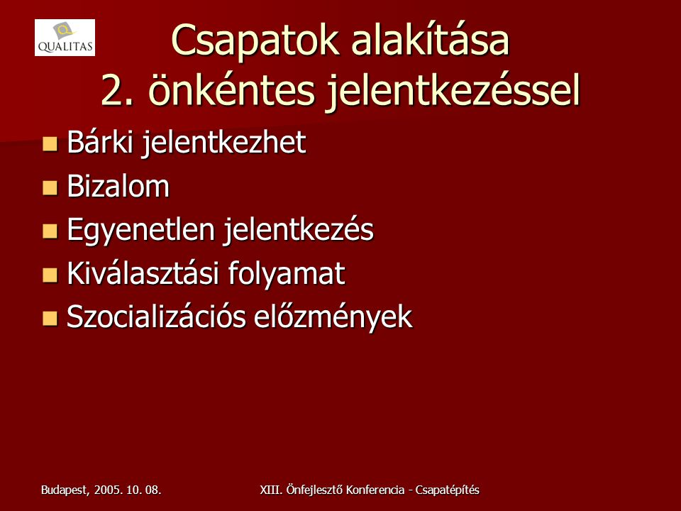 Budapest, 2005. 10. 08.XIII. Önfejlesztő Konferencia - Csapatépítés Csapatok alakítása 2. önkéntes jelentkezéssel Bárki jelentkezhet Bárki jelentkezhe