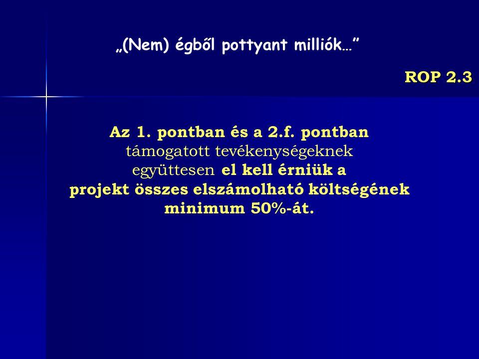 ROP 2.3 Az 1. pontban és a 2.f. pontban támogatott tevékenységeknek együttesen el kell érniük a projekt összes elszámolható költségének minimum 50%-át
