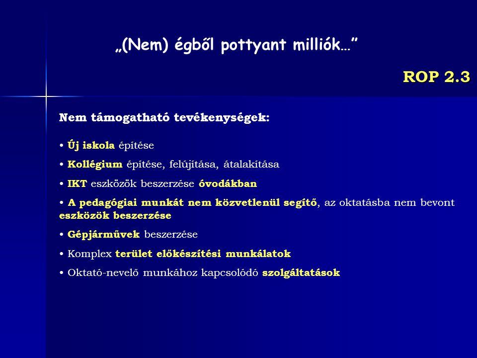 ROP 2.3 Nem támogatható tevékenységek: Új iskola építése Kollégium építése, felújítása, átalakítása IKT eszközök beszerzése óvodákban A pedagógiai mun