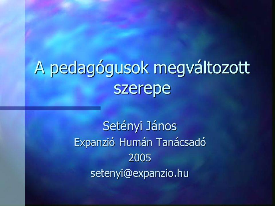 A pedagógusok megváltozott szerepe Setényi János Expanzió Humán Tanácsadó 2005setenyi@expanzio.hu