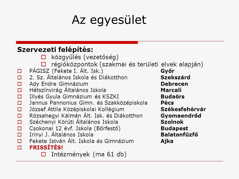 Az egyesület Szervezeti felépítés:  közgyűlés (vezetőség)  régióközpontok (szakmai és területi elvek alapján)  PÁGISZ (Fekete I.