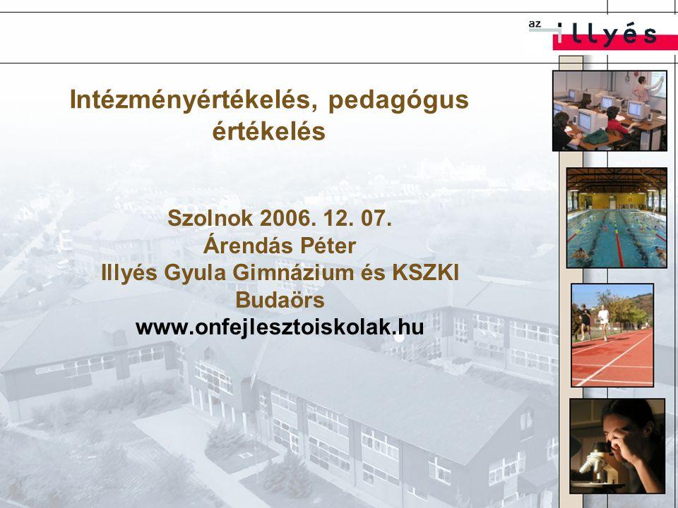 Intézményértékelés, pedagógus értékelés Szolnok 2006. 12. 07. Árendás Péter Illyés Gyula Gimnázium és KSZKI Budaörs www.onfejlesztoiskolak.hu