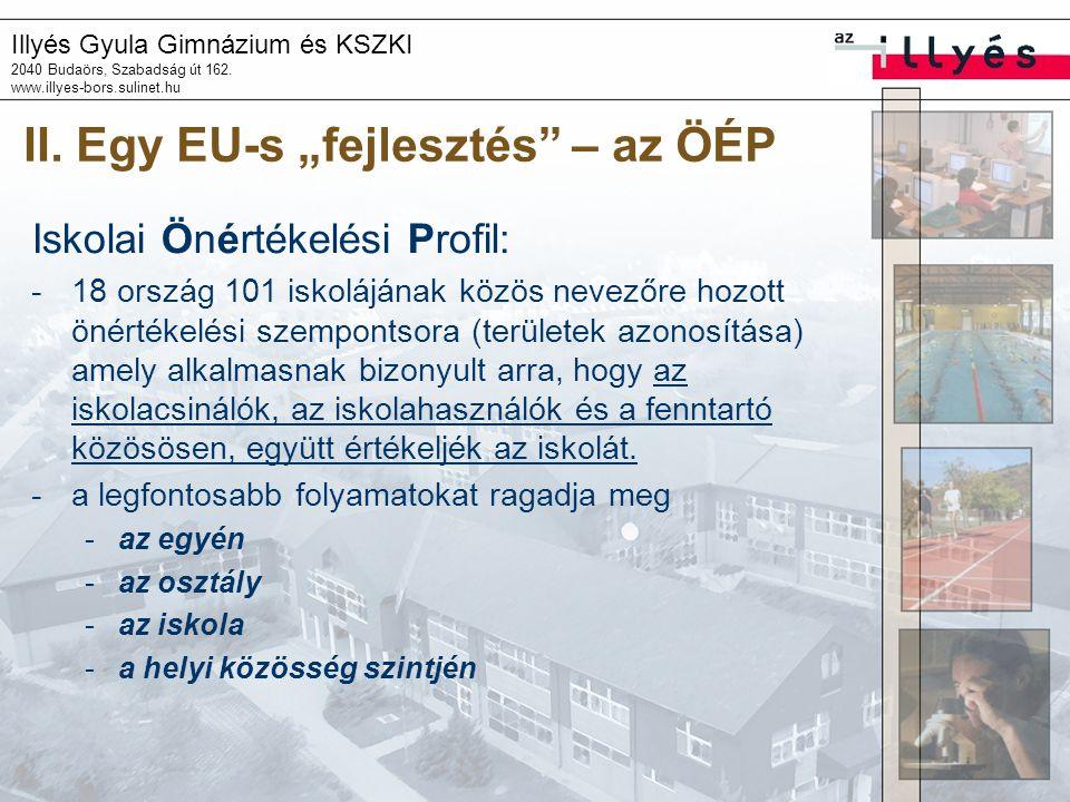 """Illyés Gyula Gimnázium és KSZKI 2040 Budaörs, Szabadság út 162. www.illyes-bors.sulinet.hu II. Egy EU-s """"fejlesztés"""" – az ÖÉP Iskolai Önértékelési Pro"""