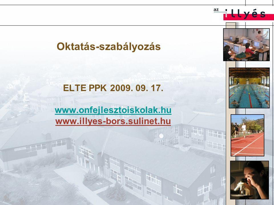 Oktatás-szabályozás ELTE PPK 2009. 09. 17. www.onfejlesztoiskolak.hu www.illyes-bors.sulinet.hu