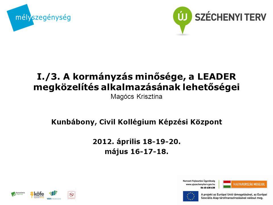 I./3. A kormányzás minősége, a LEADER megközelítés alkalmazásának lehetőségei Magócs Krisztina Kunbábony, Civil Kollégium Képzési Központ 2012. áprili