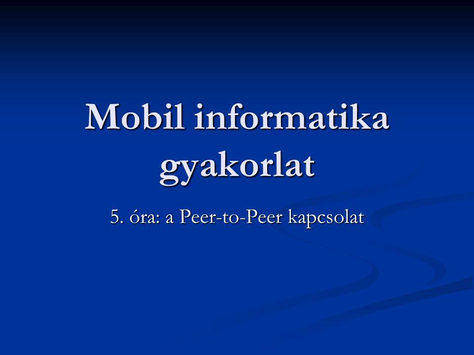 Mobil informatika gyakorlat 5. óra: a Peer-to-Peer kapcsolat