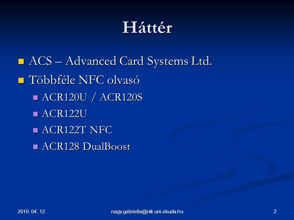 2010. 04. 12. 2nagy.gabriella@nik.uni-obuda.hu Háttér ACS – Advanced Card Systems Ltd. ACS – Advanced Card Systems Ltd. Többféle NFC olvasó Többféle N