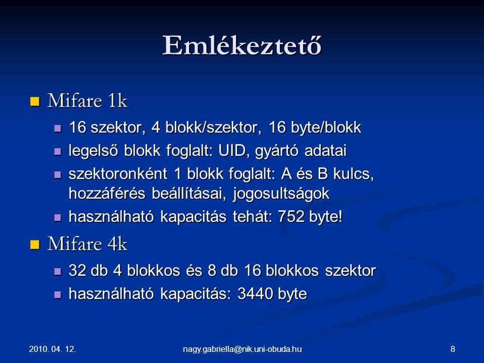 2010. 04. 12. 8nagy.gabriella@nik.uni-obuda.hu Emlékeztető Mifare 1k Mifare 1k 16 szektor, 4 blokk/szektor, 16 byte/blokk 16 szektor, 4 blokk/szektor,
